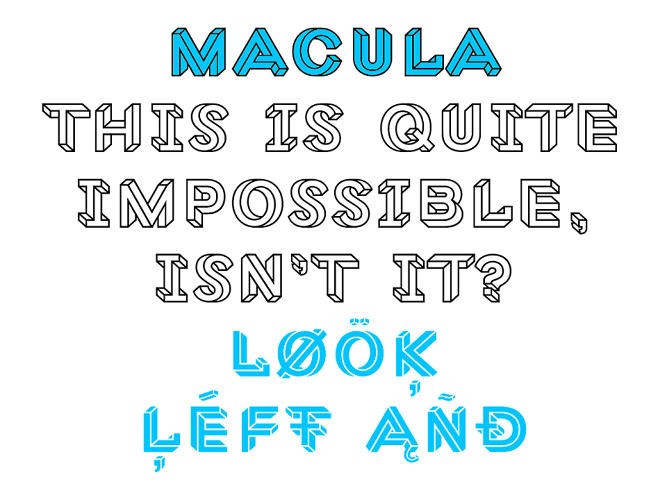 <p>Macula is a typeface … that happens to be an optical illusion.</p>