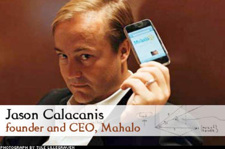 <p> Serial Webmeister Jason Calacanis survived the dotcom bust and went on to sell Weblogs Inc. to AOL for $25 million. He says his new search engine -- powered by people, of all things -- will give Google a run for its money. Mahalo staffers compile search result pages one at a time. And Calcanis is aiming high, &quot;Anything less than being the next Yahoo, Google, or eBay,&quot; he says, &quot;is a failure as far as I'm concerned.&quot;<br /> <a href=&quot;/magazine/118/man-vs-machine.html&quot; target=&quot;_blank&quot;>Learn More</a> </p>