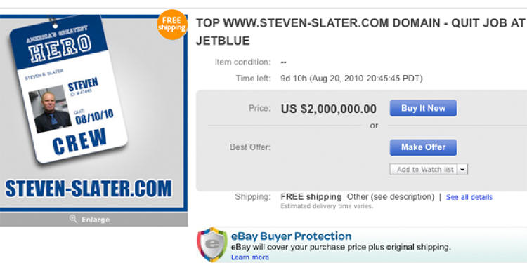Sure to be a popular domain name for years to come. If you act quick, you can make it yours for only $2,000,000.00 <a href=&quot;http://cgi.ebay.com/TOP-WWW-STEVEN-SLATER-COM-DOMAIN-QUIT-JOB-JETBLUE-/180545516645?pt=Domain_Names&quot;>from this seller</a>.