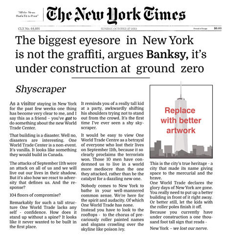 <p>Banksy wrote a critique of the construction of the &quot;new World Trade Center&quot; for the <em>New York Times</em>'s op-ed pages. It got spiked.</p>  <p>[<em>Image: <a href=&quot;http://www.banksy.co.uk&quot; target=&quot;_blank&quot;>Banksy</em></a>]</p>