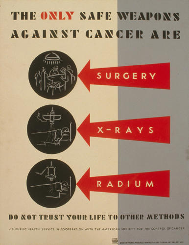 <p>The only safe weapons against cancer are surgery, x-rays [and] radium Do not trust your life to other methods, 1938.</p>