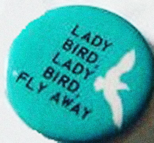 <p>In 1964, when Lyndon Johnson was running for office, there were buttons asking Lady Bird Johnson to fly away.</p>